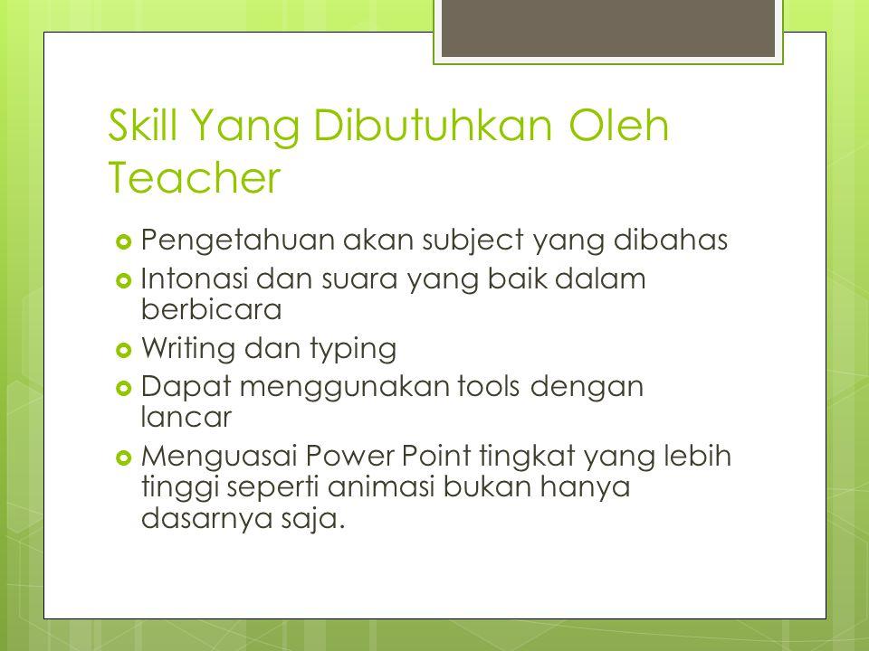 Skill Yang Dibutuhkan Oleh Teacher  Pengetahuan akan subject yang dibahas  Intonasi dan suara yang baik dalam berbicara  Writing dan typing  Dapat