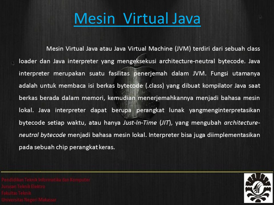 Mesin Virtual Java Mesin Virtual Java atau Java Virtual Machine (JVM) terdiri dari sebuah class loader dan Java interpreter yang mengeksekusi architec