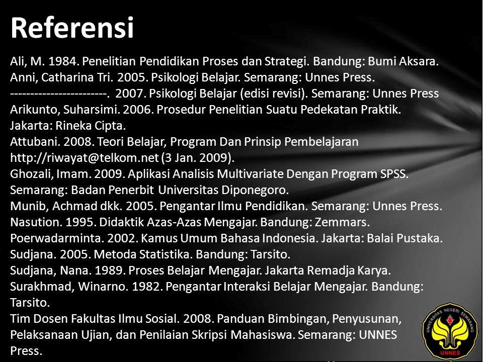 Referensi Ali, M. 1984. Penelitian Pendidikan Proses dan Strategi. Bandung: Bumi Aksara. Anni, Catharina Tri. 2005. Psikologi Belajar. Semarang: Unnes