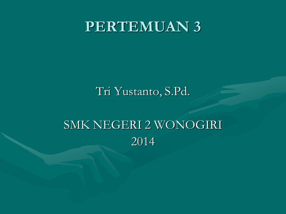 PERTEMUAN 3 Tri Yustanto, S.Pd. SMK NEGERI 2 WONOGIRI 2014