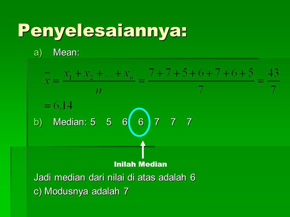 Penyelesaiannya: a)Mean: b)Median: 5 5 6 6 7 7 7 Jadi median dari nilai di atas adalah 6 c) Modusnya adalah 7 Inilah Median