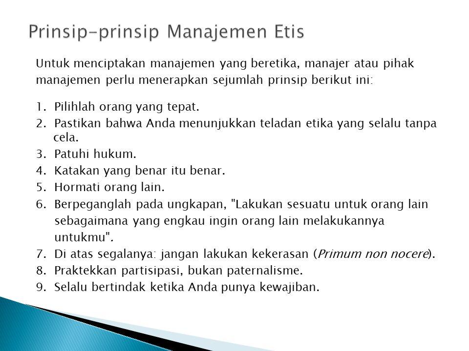 Untuk menciptakan manajemen yang beretika, manajer atau pihak manajemen perlu menerapkan sejumlah prinsip berikut ini: 1. Pilihlah orang yang tepat. 2