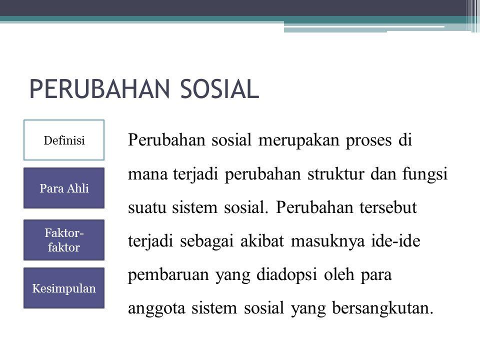PERUBAHAN SOSIAL Perubahan sosial merupakan proses di mana terjadi perubahan struktur dan fungsi suatu sistem sosial. Perubahan tersebut terjadi sebag