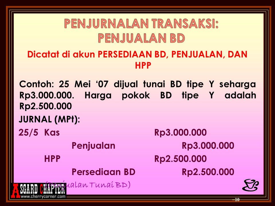 Dicatat di akun PERSEDIAAN BD, PENJUALAN, DAN HPP Contoh: 25 Mei '07 dijual tunai BD tipe Y seharga Rp3.000.000.