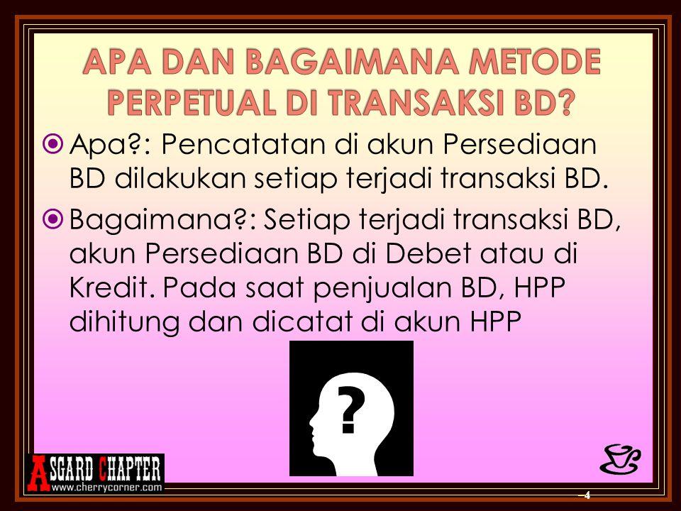  Apa?: Pencatatan di akun Persediaan BD dilakukan setiap terjadi transaksi BD.