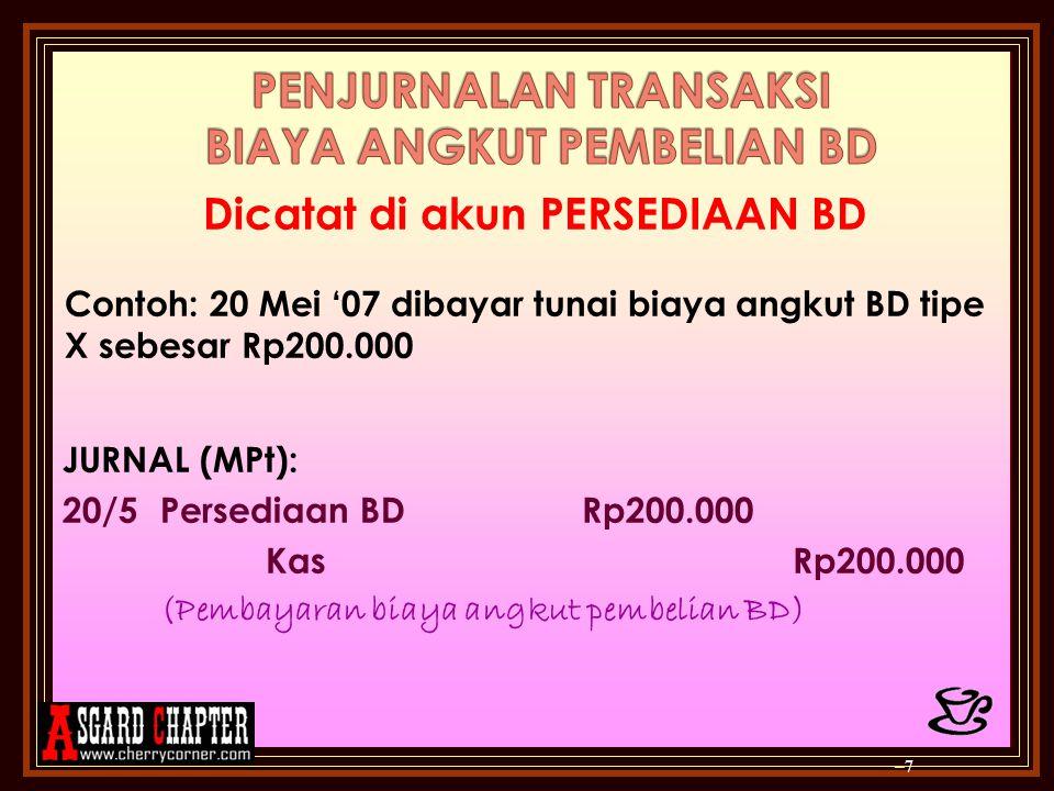 Dicatat di akun PERSEDIAAN BD Contoh: 20 Mei '07 dibayar tunai biaya angkut BD tipe X sebesar Rp200.000 JURNAL (MPt): 20/5Persediaan BDRp200.000 KasRp200.000 (Pembayaran biaya angkut pembelian BD) –7–7
