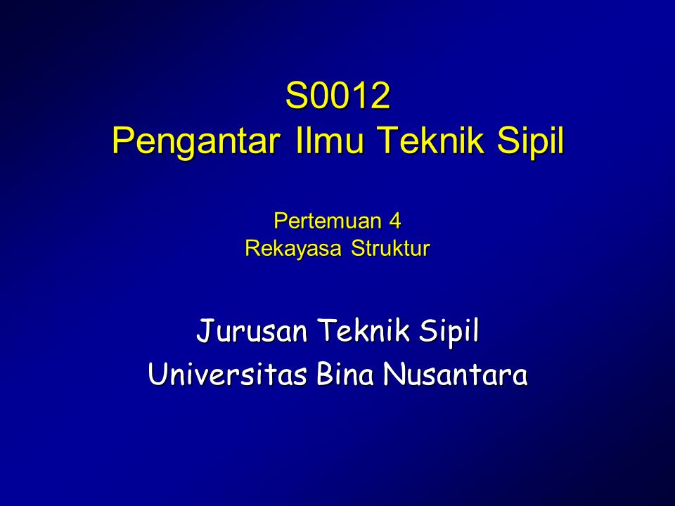 Pengantar Ilmu Teknik Sipil S0012 Pengantar Ilmu Teknik Sipil Pertemuan 4 Rekayasa Struktur Jurusan Teknik Sipil Universitas Bina Nusantara