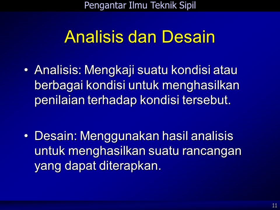 Pengantar Ilmu Teknik Sipil 11 Analisis dan Desain Analisis: Mengkaji suatu kondisi atau berbagai kondisi untuk menghasilkan penilaian terhadap kondis