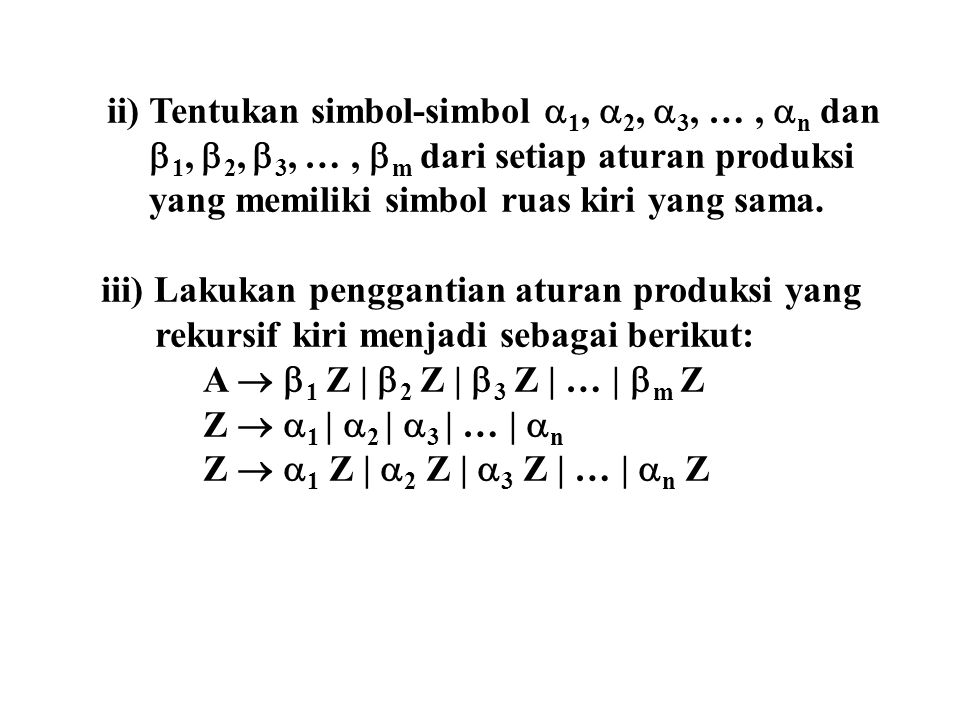Penghilangan rekursif kiri dari aturan produksi: S  Sab | Sb | cA Rekursif kiriTidak rekursif kiri S  Sab | SbS  cA  1 = ab ;  2 = b  1 = cA S  cAZ 1 Z 1  ab | b Z 1  abZ 1 | bZ 1