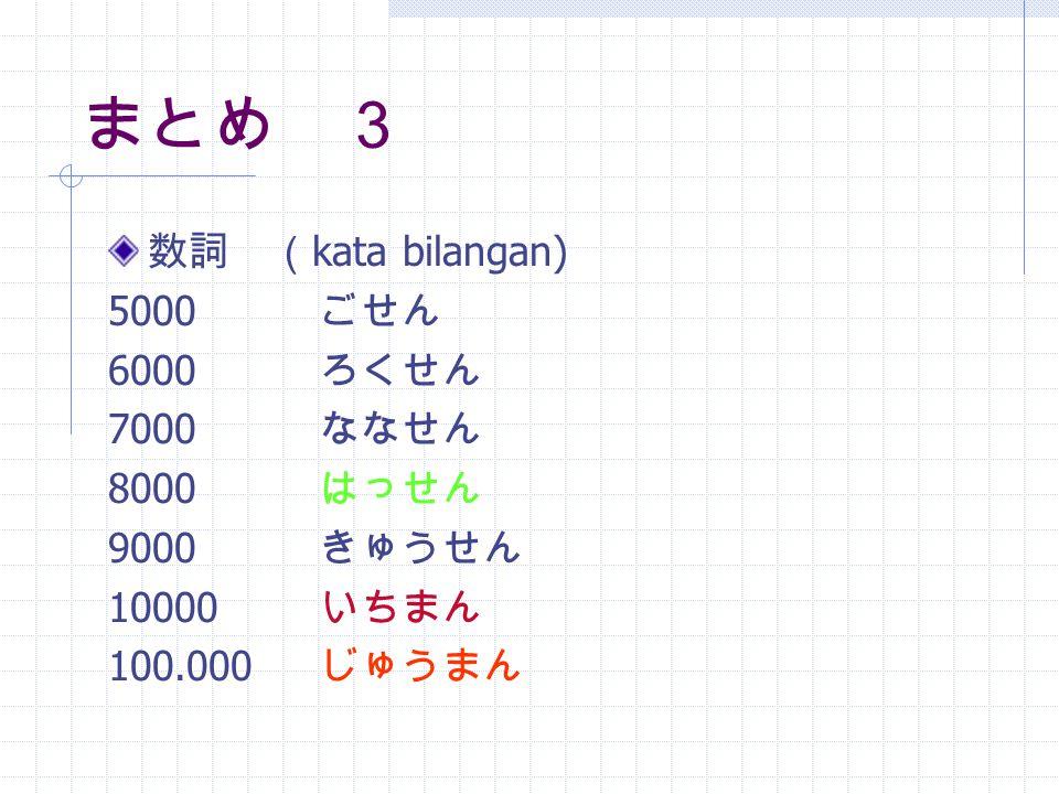 まとめ 3 数詞 ( kata bilangan) 5000 ごせん 6000 ろくせん 7000 ななせん 8000 はっせん 9000 きゅうせん 10000 いちまん 100.000 じゅうまん