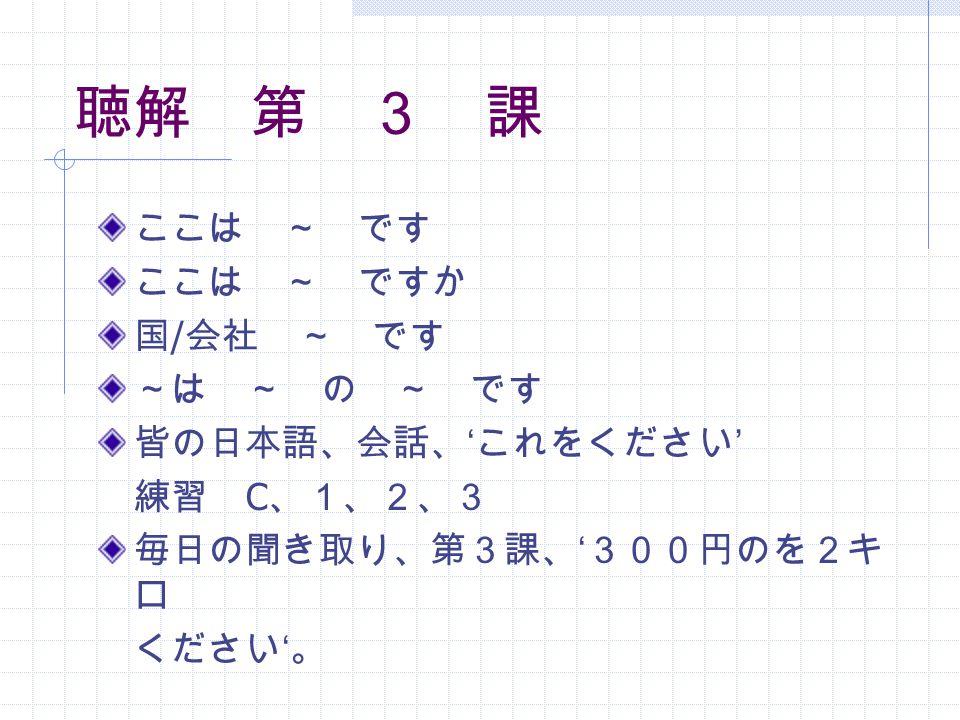 ここは ~ です ここは ~ ですか 国 / 会社 ~ です ~は ~ の ~ です 皆の日本語、会話、 ' これをください ' 練習 C 、1、2、3 毎日の聞き取り、第3課、 ' 300円のを2キ ロ ください ' 。