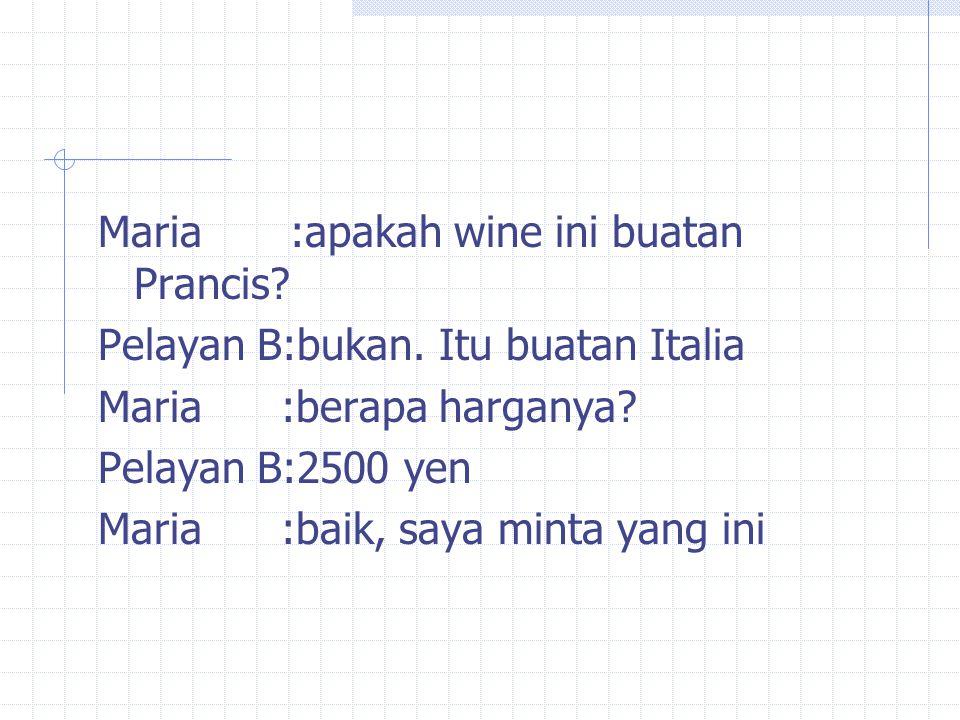 Maria:apakah wine ini buatan Prancis. Pelayan B:bukan.