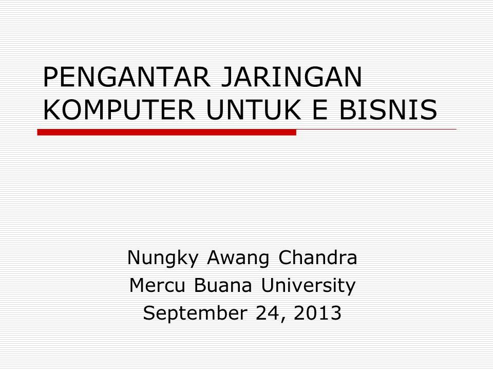 PENGANTAR JARINGAN KOMPUTER UNTUK E BISNIS Nungky Awang Chandra Mercu Buana University September 24, 2013