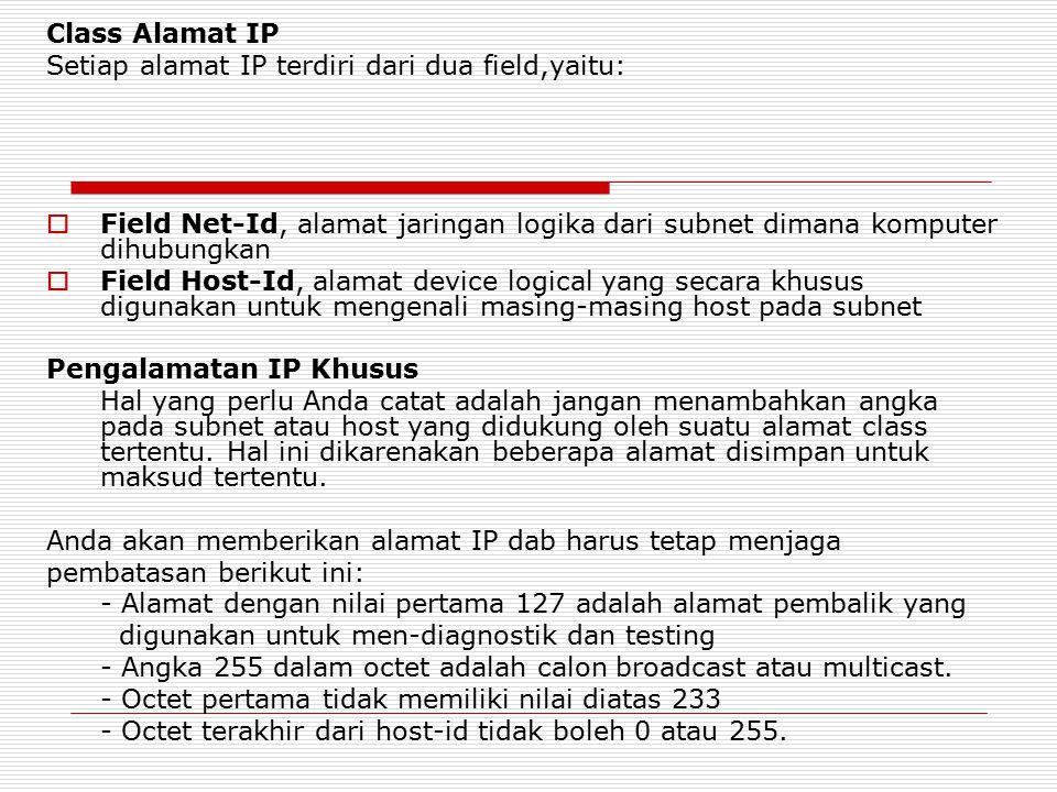 Class Alamat IP Setiap alamat IP terdiri dari dua field,yaitu:  Field Net-Id, alamat jaringan logika dari subnet dimana komputer dihubungkan  Field