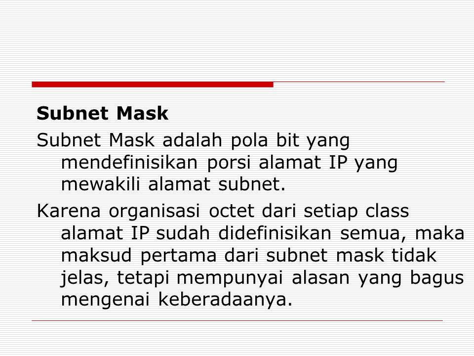 Subnet Mask Subnet Mask adalah pola bit yang mendefinisikan porsi alamat IP yang mewakili alamat subnet. Karena organisasi octet dari setiap class ala