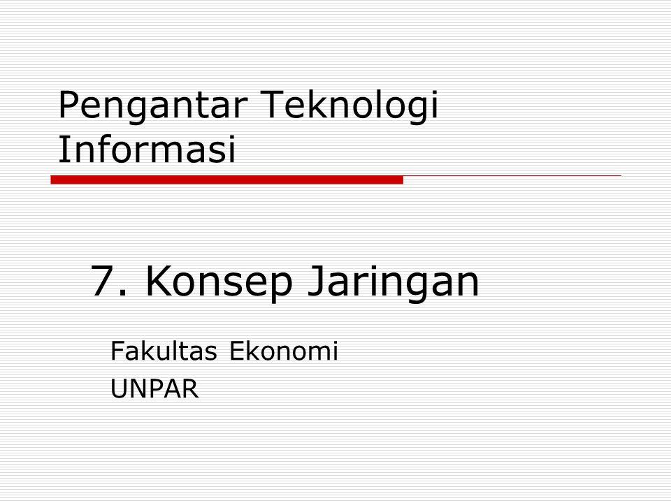 Pengantar Teknologi Informasi Fakultas Ekonomi UNPAR 7. Konsep Jaringan