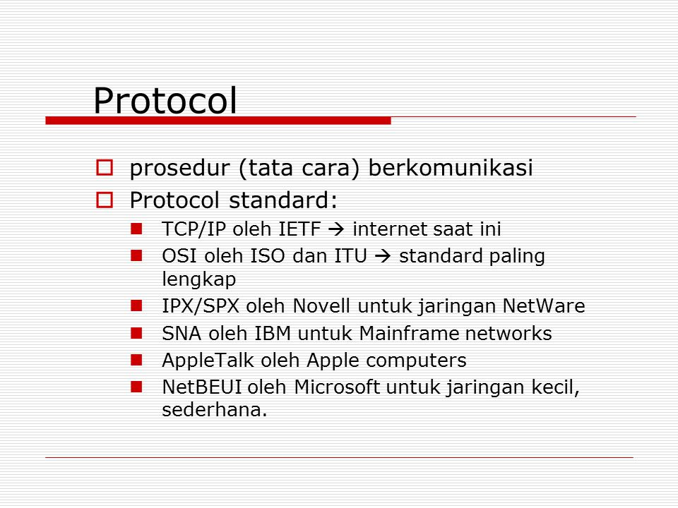 Protocol  prosedur (tata cara) berkomunikasi  Protocol standard: TCP/IP oleh IETF  internet saat ini OSI oleh ISO dan ITU  standard paling lengkap