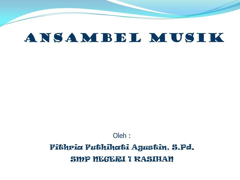 ANSAMBEL MUSIK Oleh : Fithria Futhihati Agustin, S.Pd. SMP NEGERI 1 KASIHAN