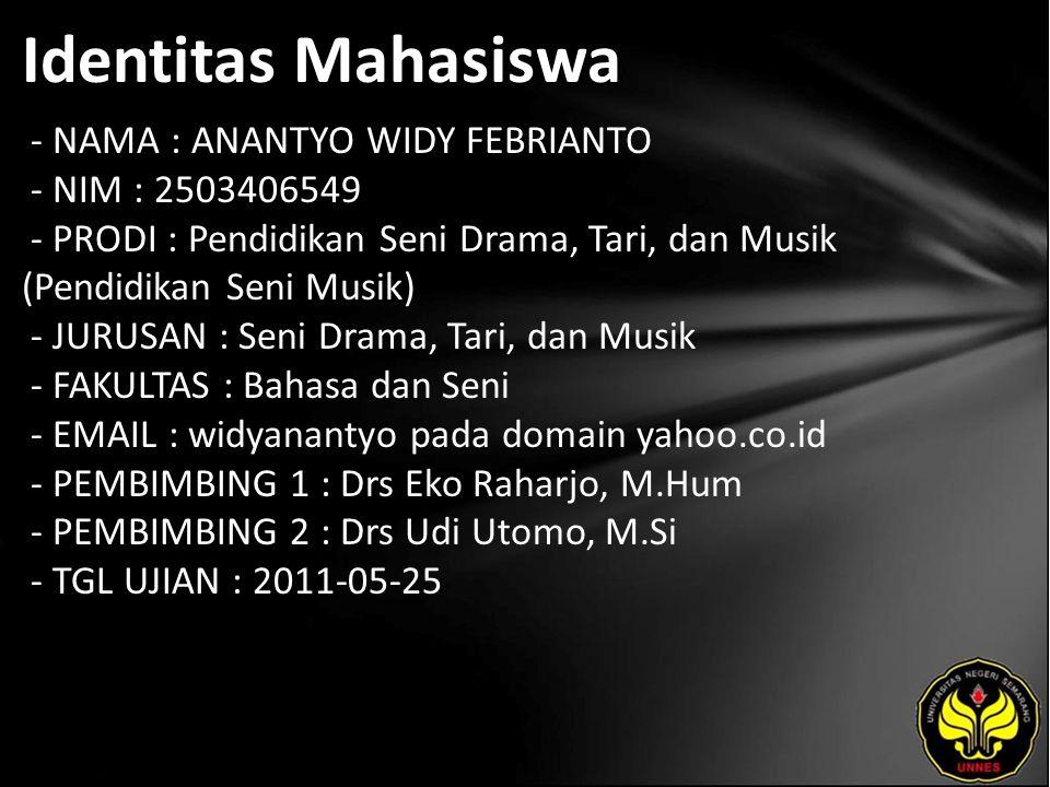 Identitas Mahasiswa - NAMA : ANANTYO WIDY FEBRIANTO - NIM : 2503406549 - PRODI : Pendidikan Seni Drama, Tari, dan Musik (Pendidikan Seni Musik) - JURUSAN : Seni Drama, Tari, dan Musik - FAKULTAS : Bahasa dan Seni - EMAIL : widyanantyo pada domain yahoo.co.id - PEMBIMBING 1 : Drs Eko Raharjo, M.Hum - PEMBIMBING 2 : Drs Udi Utomo, M.Si - TGL UJIAN : 2011-05-25