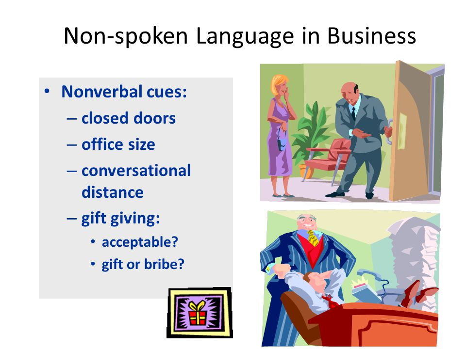 Non-spoken Language in Business Nonverbal cues: – closed doors – office size – conversational distance – gift giving: acceptable.
