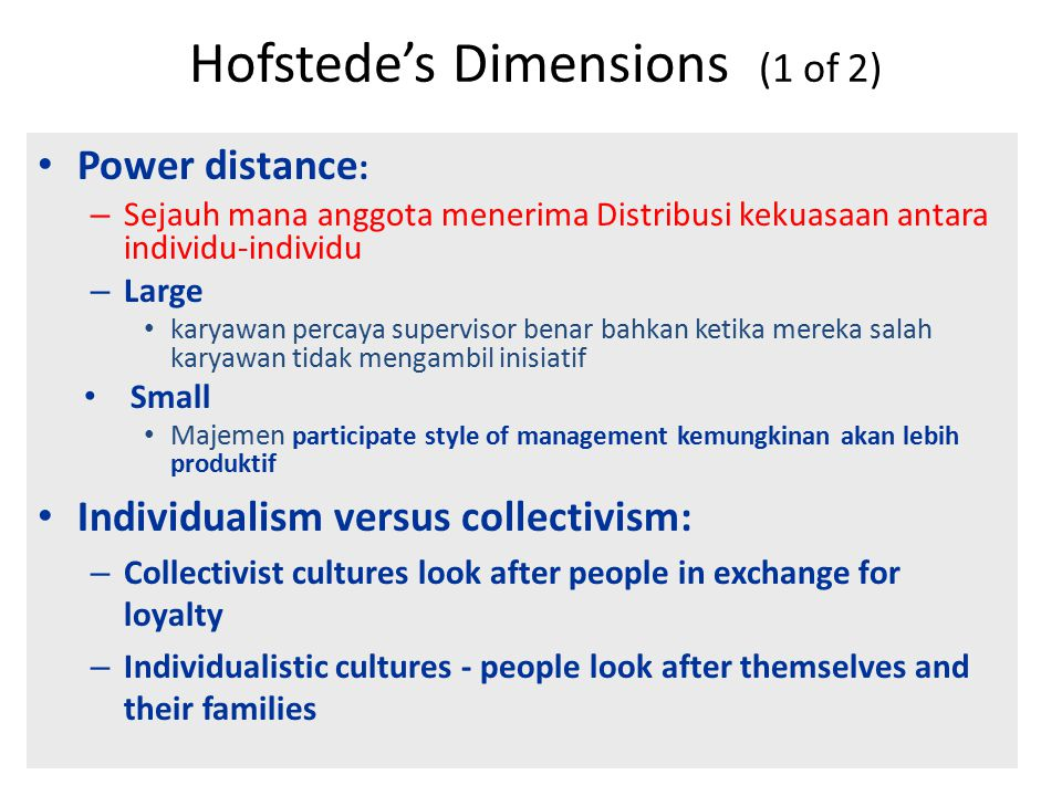 Hofstede's Dimensions (1 of 2) Power distance : – Sejauh mana anggota menerima Distribusi kekuasaan antara individu-individu – Large karyawan percaya supervisor benar bahkan ketika mereka salah karyawan tidak mengambil inisiatif Small Majemen participate style of management kemungkinan akan lebih produktif Individualism versus collectivism: – Collectivist cultures look after people in exchange for loyalty – Individualistic cultures - people look after themselves and their families