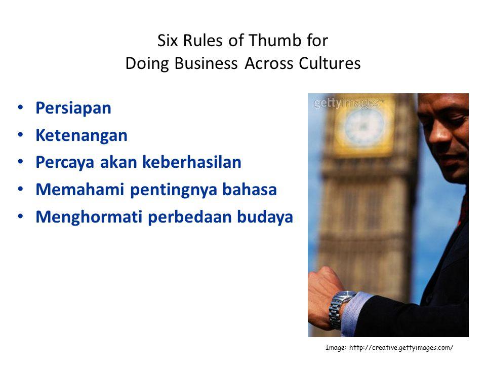 Six Rules of Thumb for Doing Business Across Cultures Persiapan Ketenangan Percaya akan keberhasilan Memahami pentingnya bahasa Menghormati perbedaan budaya Image: http://creative.gettyimages.com/