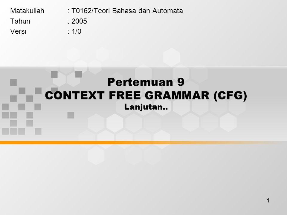 1 Pertemuan 9 CONTEXT FREE GRAMMAR (CFG) Lanjutan.. Matakuliah: T0162/Teori Bahasa dan Automata Tahun: 2005 Versi: 1/0