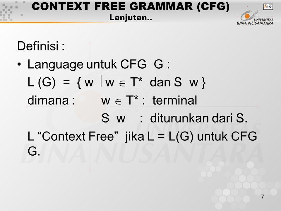7 CONTEXT FREE GRAMMAR (CFG) Lanjutan.. Definisi : Language untuk CFG G : L (G) = { w  w  T* dan S w } dimana :w  T* : terminal S w : diturunkan da