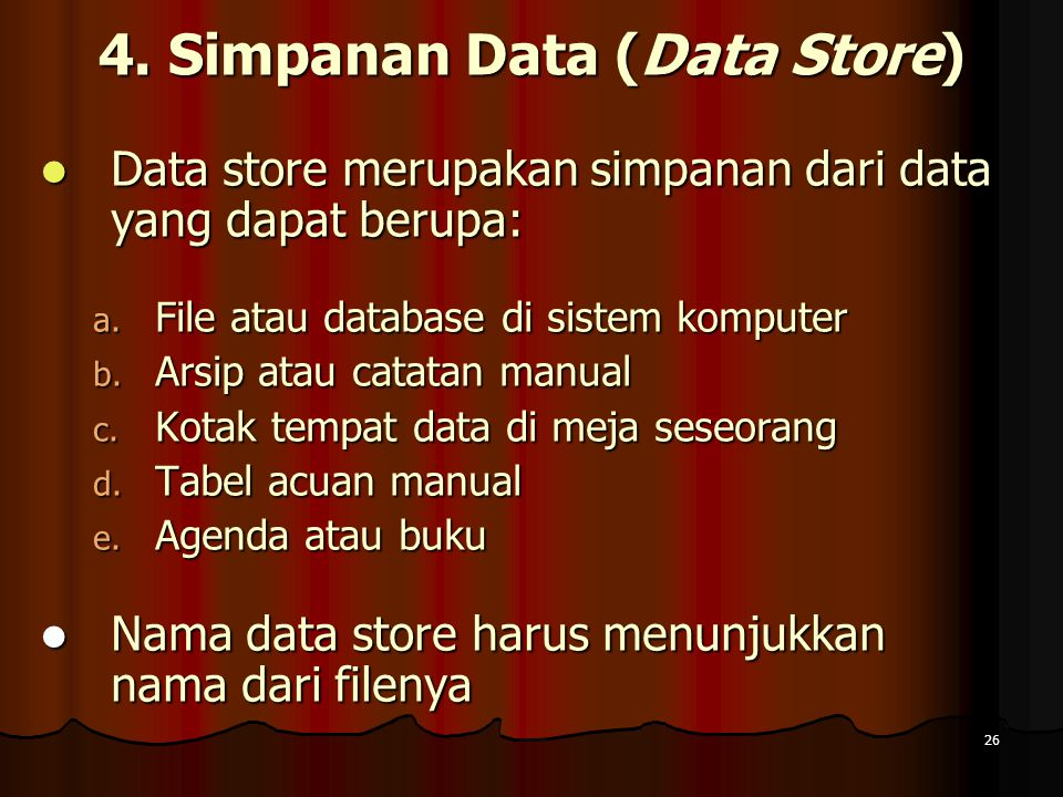 26 4. Simpanan Data (Data Store) Data store merupakan simpanan dari data yang dapat berupa: Data store merupakan simpanan dari data yang dapat berupa: