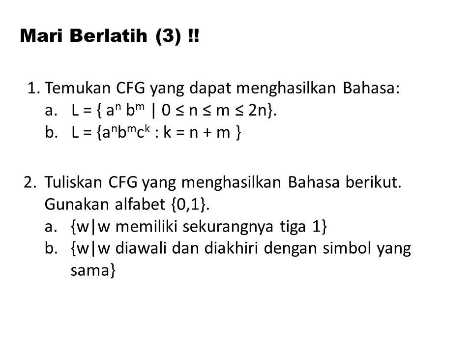 Mari Berlatih (3) !! 1.Temukan CFG yang dapat menghasilkan Bahasa: a.L = { a n b m | 0 ≤ n ≤ m ≤ 2n}. b.L = {a n b m c k : k = n + m } 2.Tuliskan CFG
