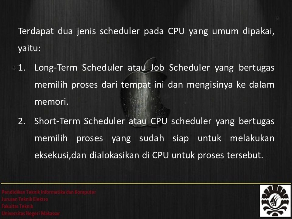 Terdapat dua jenis scheduler pada CPU yang umum dipakai, yaitu: 1.Long-Term Scheduler atau Job Scheduler yang bertugas memilih proses dari tempat ini