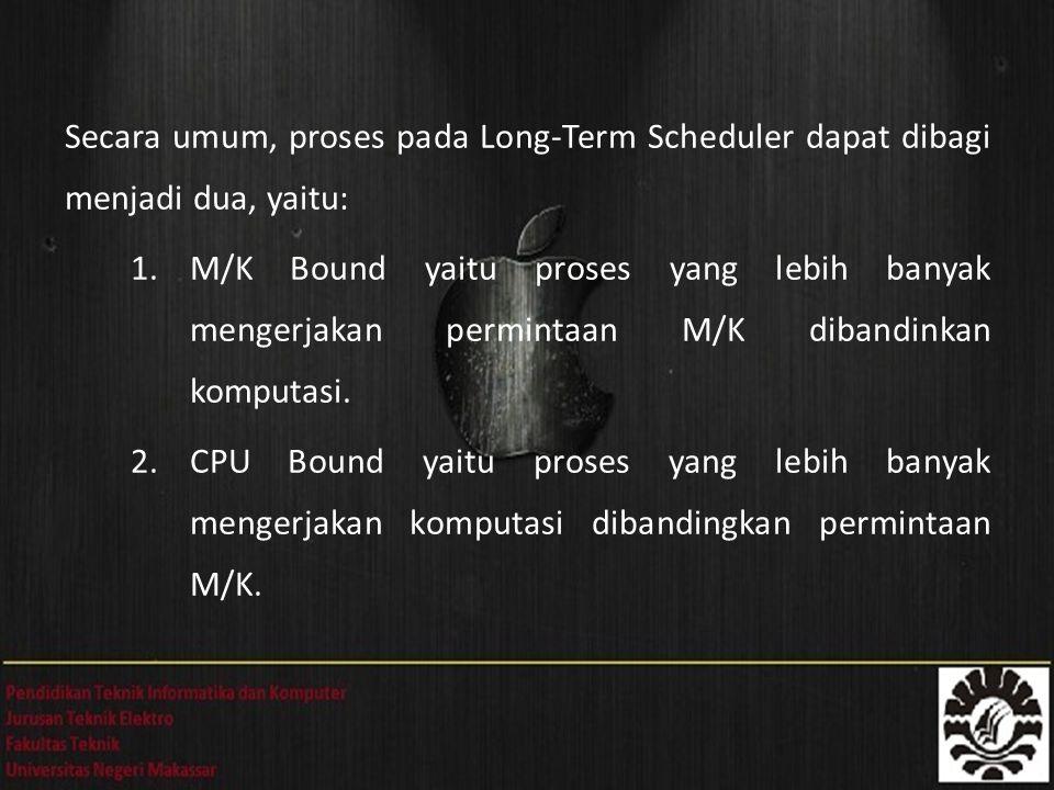 Secara umum, proses pada Long-Term Scheduler dapat dibagi menjadi dua, yaitu: 1.M/K Bound yaitu proses yang lebih banyak mengerjakan permintaan M/K di