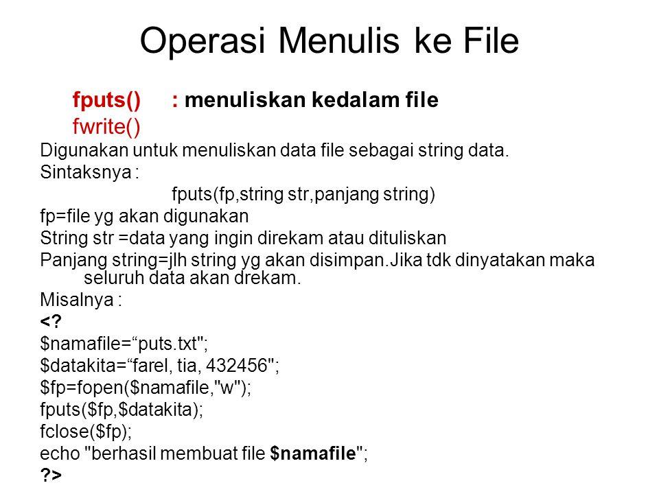 Operasi Menulis ke File fputs(): menuliskan kedalam file fwrite() Digunakan untuk menuliskan data file sebagai string data. Sintaksnya : fputs(fp,stri
