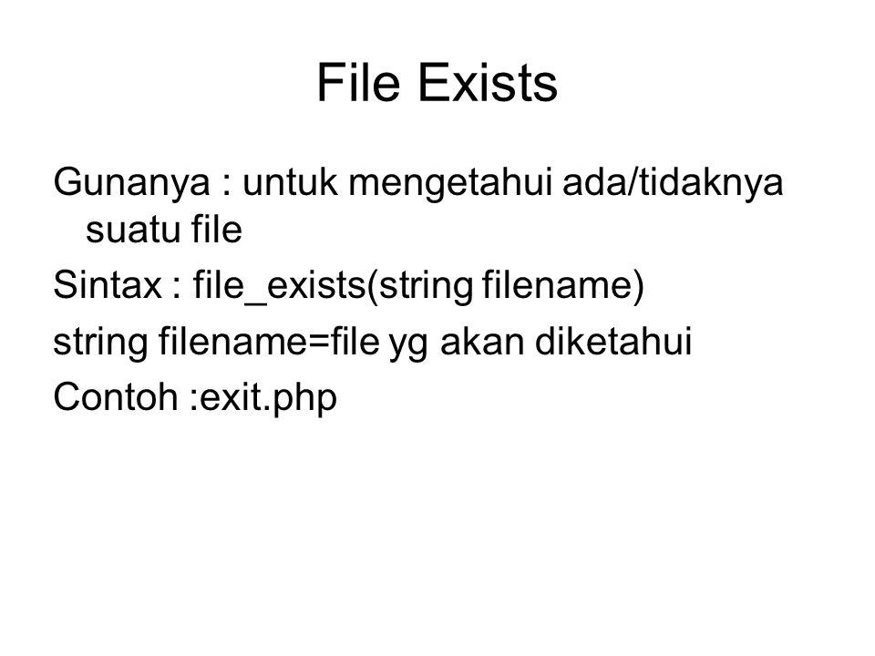File Exists Gunanya : untuk mengetahui ada/tidaknya suatu file Sintax : file_exists(string filename) string filename=file yg akan diketahui Contoh :ex