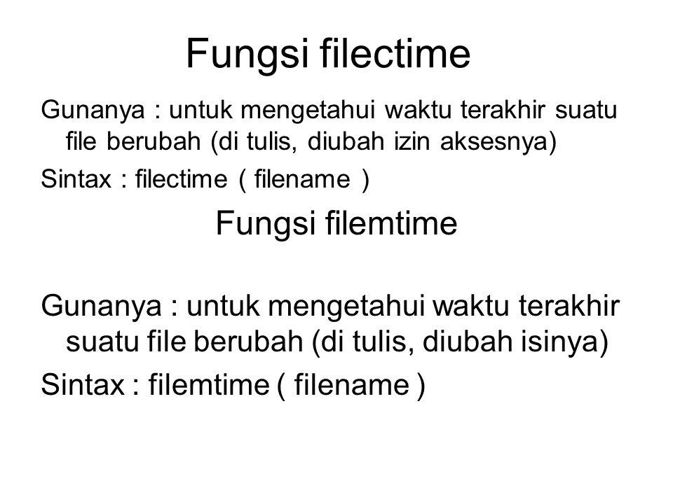 Fungsi filectime Gunanya : untuk mengetahui waktu terakhir suatu file berubah (di tulis, diubah izin aksesnya) Sintax : filectime ( filename ) Fungsi