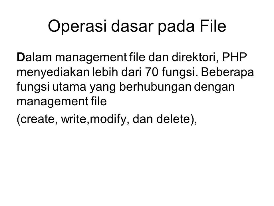 Operasi dasar pada File Dalam management file dan direktori, PHP menyediakan lebih dari 70 fungsi. Beberapa fungsi utama yang berhubungan dengan manag