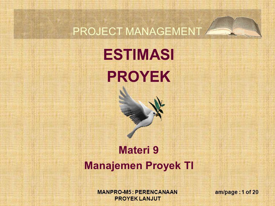 PROJECT MANAGEMENT MANPRO-M5 : PERENCANAAN PROYEK LANJUT am/page : 1 of 20 ESTIMASI PROYEK Materi 9 Manajemen Proyek TI