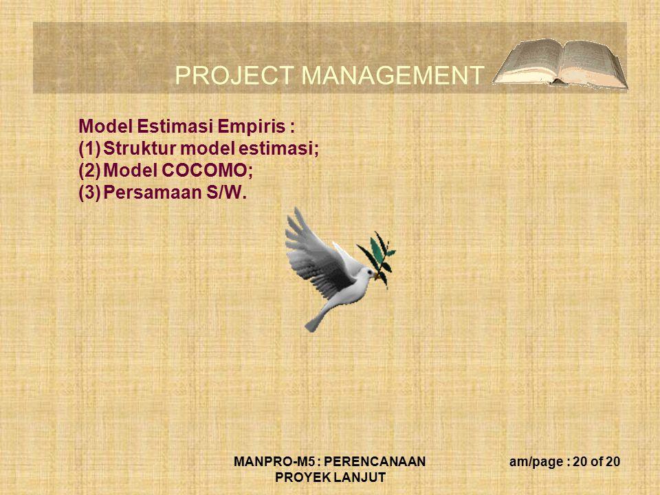 PROJECT MANAGEMENT MANPRO-M5 : PERENCANAAN PROYEK LANJUT am/page : 20 of 20 Model Estimasi Empiris : (1)Struktur model estimasi; (2)Model COCOMO; (3)Persamaan S/W.