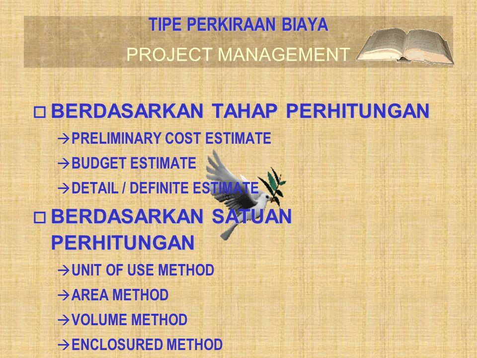 PROJECT MANAGEMENT o BERDASARKAN TAHAP PERHITUNGAN à PRELIMINARY COST ESTIMATE à BUDGET ESTIMATE  DETAIL / DEFINITE ESTIMATE o BERDASARKAN SATUAN PER
