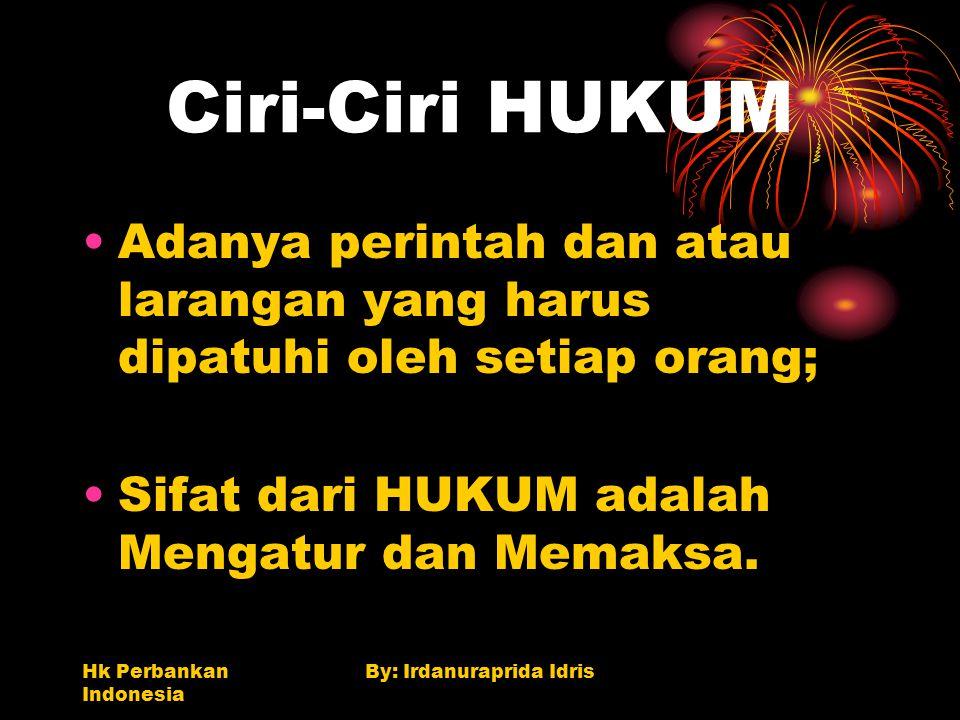 Hk Perbankan Indonesia By: Irdanuraprida Idris Ciri-Ciri HUKUM Adanya perintah dan atau larangan yang harus dipatuhi oleh setiap orang; Sifat dari HUK