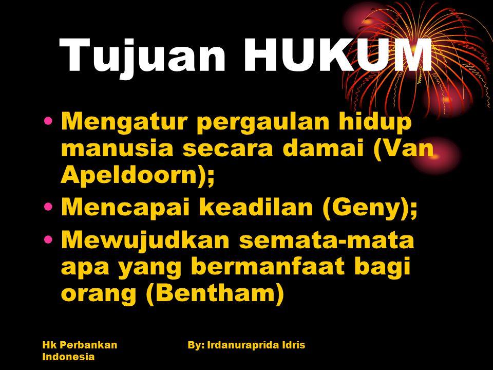 Hk Perbankan Indonesia By: Irdanuraprida Idris Tujuan HUKUM Mengatur pergaulan hidup manusia secara damai (Van Apeldoorn); Mencapai keadilan (Geny); M