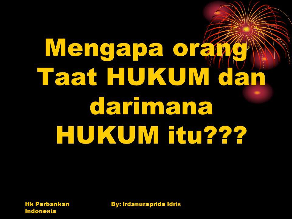 Hk Perbankan Indonesia By: Irdanuraprida Idris Mengapa orang Taat HUKUM dan darimana HUKUM itu???