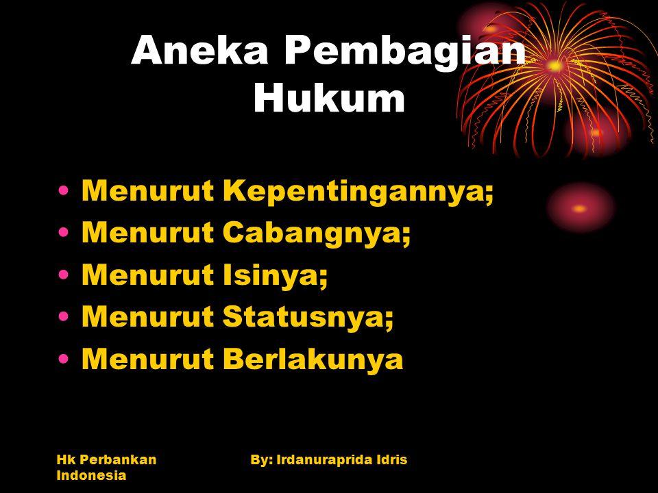 Hk Perbankan Indonesia By: Irdanuraprida Idris Aneka Pembagian Hukum Menurut Kepentingannya; Menurut Cabangnya; Menurut Isinya; Menurut Statusnya; Men