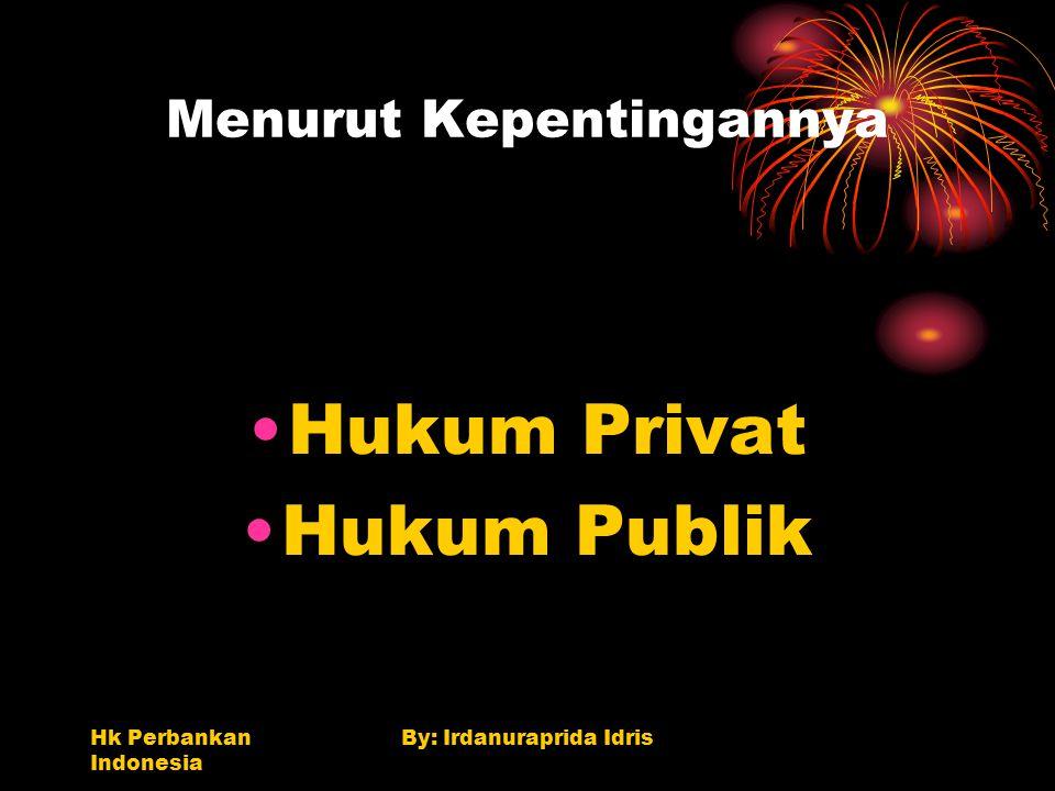 Hk Perbankan Indonesia By: Irdanuraprida Idris Menurut Kepentingannya Hukum Privat Hukum Publik