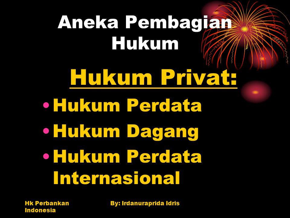 Hk Perbankan Indonesia By: Irdanuraprida Idris Aneka Pembagian Hukum Hukum Privat: Hukum Perdata Hukum Dagang Hukum Perdata Internasional