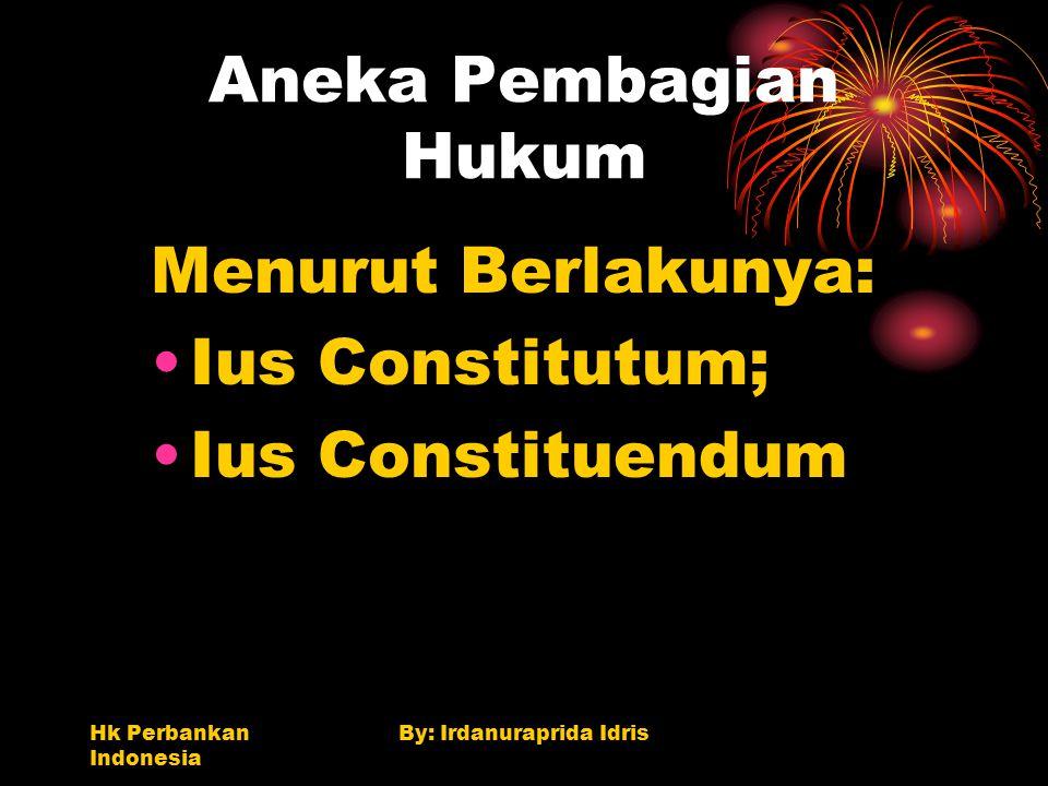 Hk Perbankan Indonesia By: Irdanuraprida Idris Aneka Pembagian Hukum Menurut Berlakunya: Ius Constitutum; Ius Constituendum