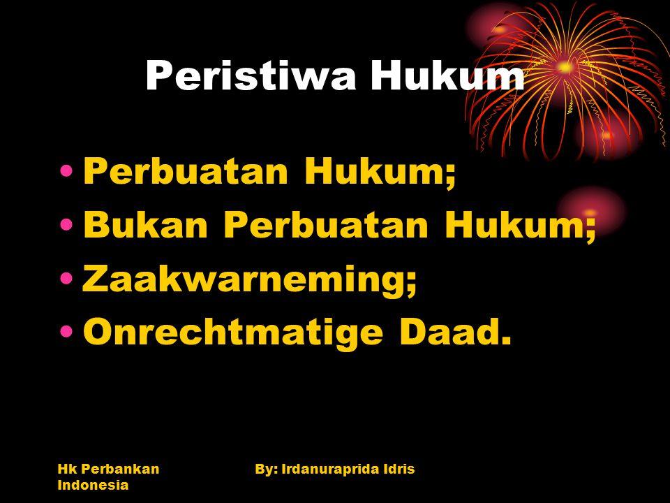 Hk Perbankan Indonesia By: Irdanuraprida Idris Peristiwa Hukum Perbuatan Hukum; Bukan Perbuatan Hukum; Zaakwarneming; Onrechtmatige Daad.