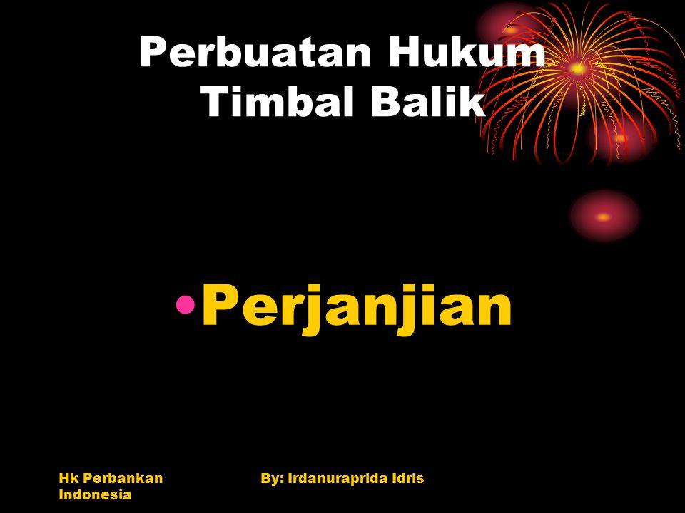 Hk Perbankan Indonesia By: Irdanuraprida Idris Perbuatan Hukum Timbal Balik Perjanjian