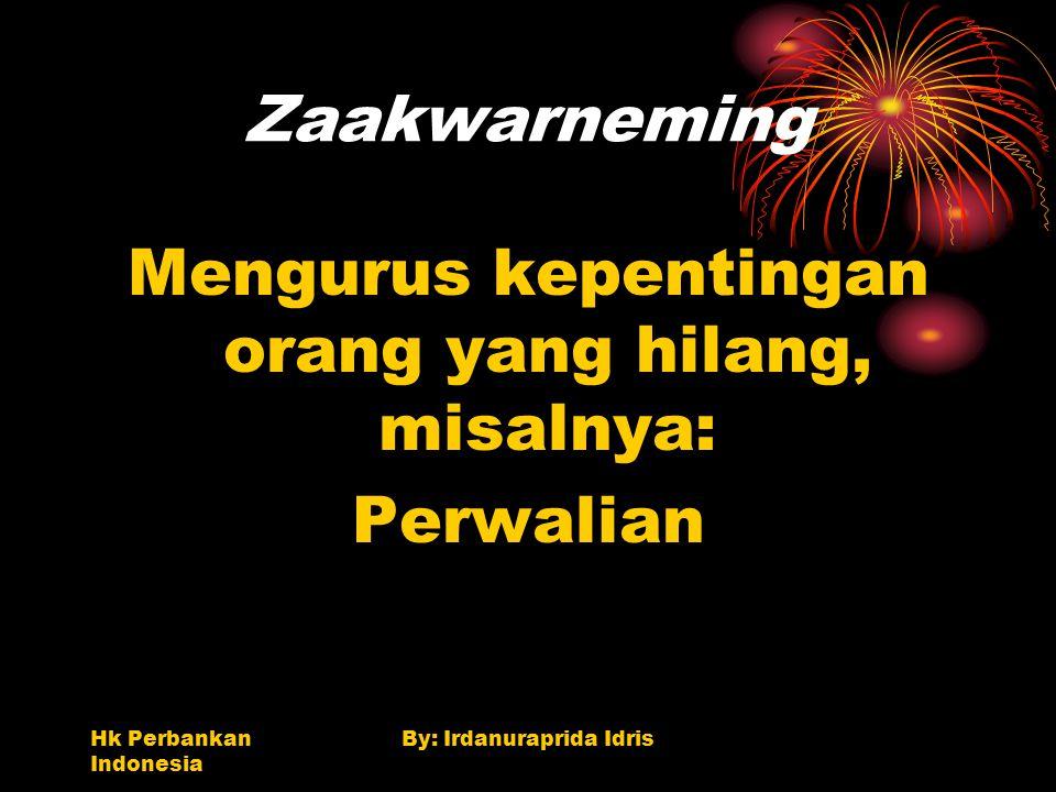 Hk Perbankan Indonesia By: Irdanuraprida Idris Zaakwarneming Mengurus kepentingan orang yang hilang, misalnya: Perwalian