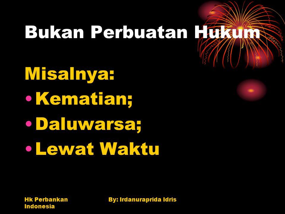 Hk Perbankan Indonesia By: Irdanuraprida Idris Bukan Perbuatan Hukum Misalnya: Kematian; Daluwarsa; Lewat Waktu